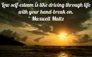 Low self-esteem is like driving through life with your hand-break on