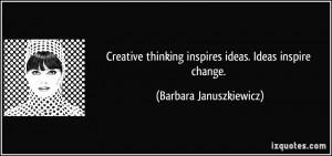 Creative thinking inspires ideas. Ideas inspire change. - Barbara ...