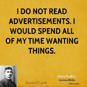 do not read advertisements. I would spend all of my time wanting ...