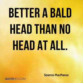 Seamus MacManus - Better a bald head than no head at all.