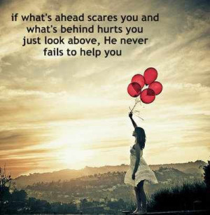 ahead scares you and what's behind hurts you, just look above. He ...
