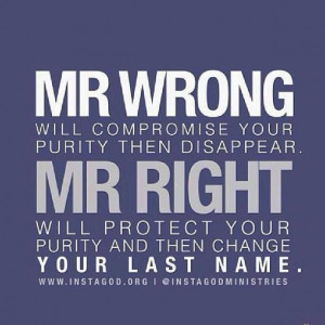 Mr. Wrong will compromise your purity then disappear. Mr. Right will ...