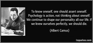 To know oneself, one should assert oneself. Psychology is action, not ...