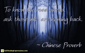 To know the road ahead, ask those who are coming back. ~ Chinese ...