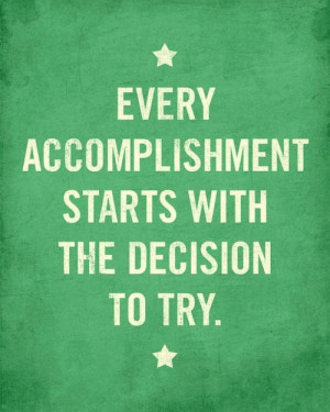 ... accomplishment starts with the decision to try. Achievement quotes