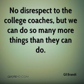 Gil Brandt - No disrespect to the college coaches, but we can do so ...