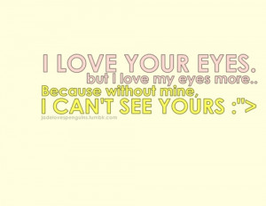 Love your eyes. but I love my eyes more..