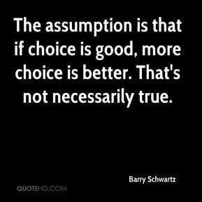 Barry Schwartz - The assumption is that if choice is good, more choice ...