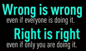Wrong is wrong and right is right
