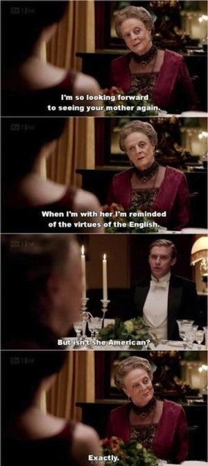 ... , Dowager countess Grantham (Dame Maggie Smith) #Downton Abbey #Quote