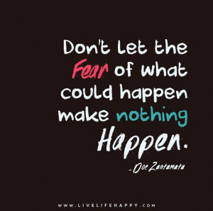 Don't let the fear of what could happen make nothing happen. – Doe ...
