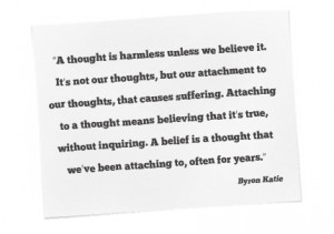 went to Byron Katie's webcast today, you can learn more about her ...