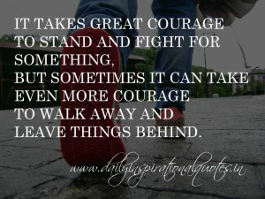 It takes great courage to stand and fight for something, but sometimes ...