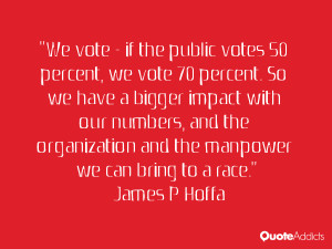 We vote - if the public votes 50 percent, we vote 70 percent. So we ...