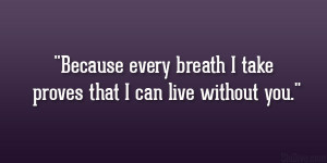 """Because every breath I take proves that I can live without you."""""""