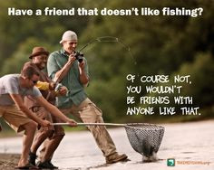 friend that doesn t like fishing of course not you wouldn t be friends ...