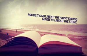 Maybe It's Not About The Happy Ending. Maybe It's About The Story.