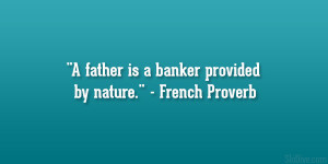 "father is a banker provided by nature."" – French Proverb"