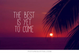 The best is yet to come. Picture Quote #2
