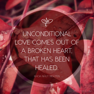 Unconditional love comes out of a broken heart that has been healed ...