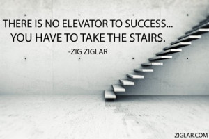 There is no elevator to success…you have to take the stairs.