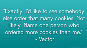 "... . Name one person who ordered more cookies than me."" – Vector"