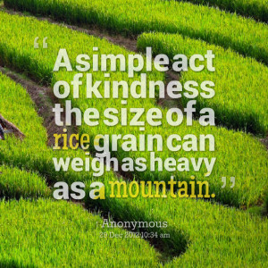 Quotes Picture: a simple act of kindness the size of a rice grain can ...