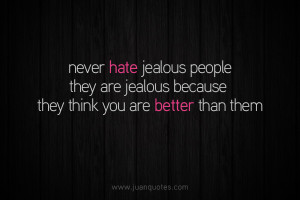 Never hate jealous people, they are jealous because they think you are ...