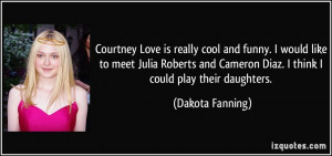 Courtney Love is really cool and funny. I would like to meet Julia ...
