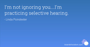 not ignoring you....I'm practicing selective hearing.