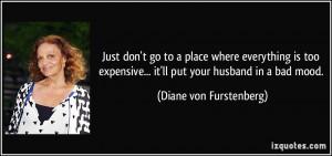 ... ... it'll put your husband in a bad mood. - Diane von Furstenberg