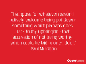"... being worthy which could be laid at one's door."" — Paul Muldoon"