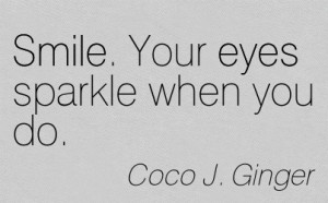... /smile-your-eyes-sparkle-when-you-do-coco-j-ginger-addiction-quotes