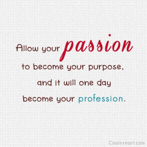 Passion Quote: Allow your passion to become your purpose,...