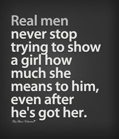 Real men never stop trying to show a girl how much she means to him ...