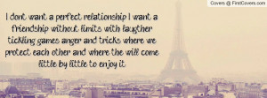 don't want a perfect relationship. I want a friendship without ...