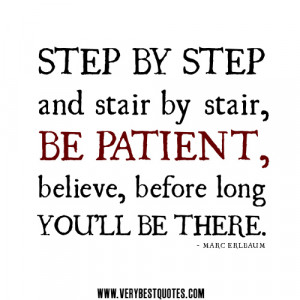 be patient quotes, Step by step and stair by stair, be patient ...