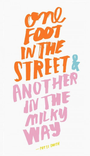 One Foot In The Street And Another In The Milky Way Patti Smith Quote ...