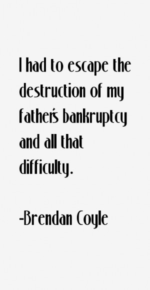 had to escape the destruction of my father's bankruptcy and all that ...
