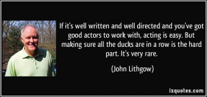 If it's well written and well directed and you've got good actors to ...
