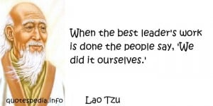 Lao Tzu - When the best leader's work is done the people say, 'We did ...