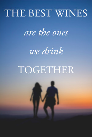 The best wines are the ones we drink together.