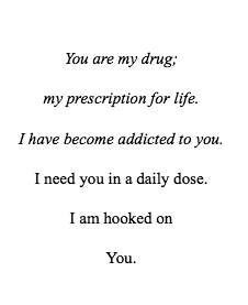 You are my drug, my prescription for life.