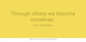 Through others we become ourselves. - Lev Vygotsky. So help others by ...