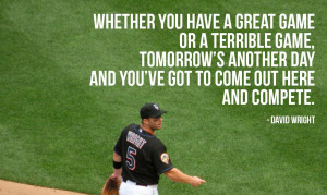 """... day and you've got to come out here and compete."""" – David Wright"""