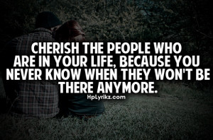 Cherish the people who are in your life, because you never know when ...