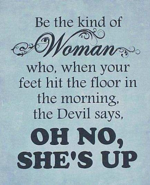 Be the kind of woman who, when your feet hit the floor in the morning,