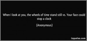 When I look at you, the wheels of time stand still vs. Your face could ...