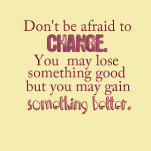 Don't be afraid to change