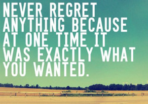 Never Regret Anything Become At One Time It Was Exactly What You ...